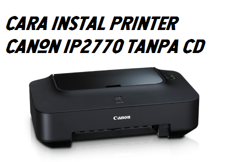 Cara Instal Printer Canon Ip2770 Tanpa Cd Pdscustom Com